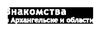 Знакомства в Архангельске и области