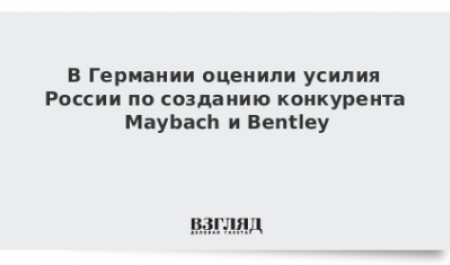 ВГермании оценили усилия России посозданию конкурента Maybach иBentley